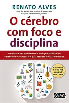 O cérebro com foco e disciplina: Transforme seu cotidiano com mais produtividade e desenvolva o autocontrole para resultados extraordinários por [Renato Alves]