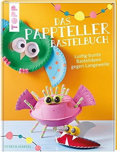 Das Pappteller-Bastelbuch: Lustig-bunte Bastelideen gegen Langeweile