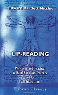Lip-Reading: Principles and Practice: A Hand-Book for Teachers and for Self Instruction