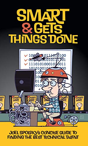 Smart and Gets Things Done: Joel Spolsky\'s Concise Guide to Finding the Best Technical Talent