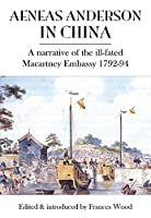 Aeneas Anderson in China: A Narrative of the Ill-fated Macartney Embassy 1792-94