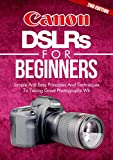 Photography: Canon DSLRs For Beginners 2ND EDITION: Photo: Simple And Easy Principles And...