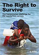 The Right to Survive: The Humanitarian Challenge in the Twenty-first Century (An Oxfam International Research Report)