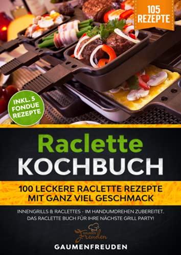 Raclette Kochbuch - 100 leckere Raclette Rezepte mit ganz viel Geschmack: Innengrills & Raclettes - im Handumdrehen zubereitet. Das Raclette Buch für ... Raclette Buch für Ihre nächste Grill Party!
