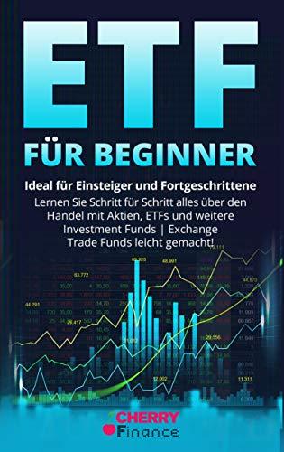 ETF für Beginner: Ideal für Einsteiger und Fortgeschrittene | Lernen Sie Schritt für Schritt alles über den Handel mit Aktien, ETFs und weitere Investment Funds | Exchange Trade Funds leicht gemacht!