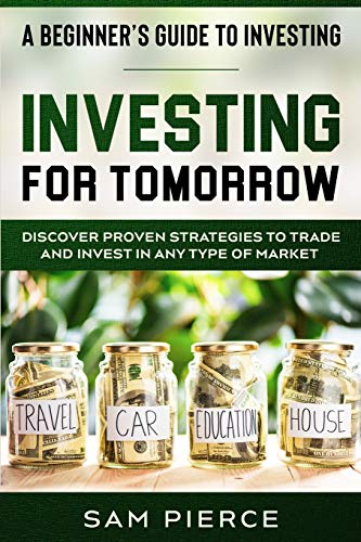 Real Estate Investing Books! - A Beginner's Guide to Investing: INVESTING FOR TOMORROW - Discover Proven Strategies To Trade and Invest In Any Type of Market