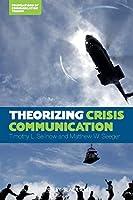 Theorizing Crisis Communication (Foundations of Communication Theory Series)