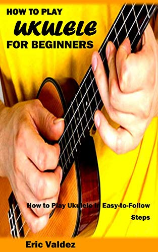 HOW TO PLAY UKULELE FOR BEGINNERS: How to Play Ukulele in Easy-to-Follow Steps (English Edition)