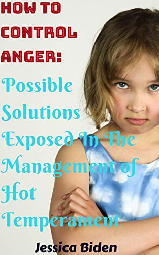 How To Control Anger: Possible Solutions Exposed In The Management of Hot Temperament (English Edition)