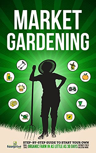 Market Gardening: Step-By-Step Guide to Start Your Own Small Scale Organic Farm in as Little as 30 Days Without Stress or Extra work by [Small Footprint Press]