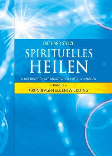 Spirituelles Heilen, Band 1: In der Tradition der atlantischen Kristallchirurgen - Grundlagen und Entwicklung