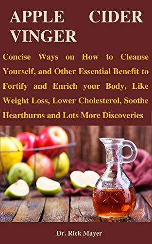 APPLE CIDER VINGER: Concise Ways on How to Cleanse Yourself, and Other Essential Benefit to Fortify and Enrich Your Body, Like Weight Loss, Lower Cholesterol, Soothe Heartburns and Lots More