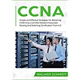 CCNA: Simple and Effective Strategies for Mastering CCNA (Cisco Certified Network Associate) Routing And Switching Certification From A-Z (English Edition)