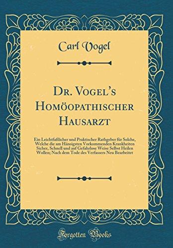 Dr. Vogel's Homöopathischer Hausarzt: Ein Leichtfaßlicher Und Praktischer Rathgeber Für Solche, Welche Die Am Hänsigsten Vorkommenden Krankheiten ... Nach Dem Tode Des Verfassers Neu Bearbeite