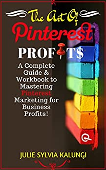 THE ART OF PINTEREST PROFITS: A Complete Guide to Pinterest for Business, Marketing, and Automation for Profit. by [Julie Sylvia Kalungi, Paul Solomon Kalungi, Andy Atsugah, Paula Marie Kalungi]