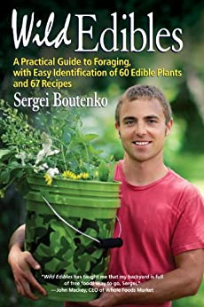 Wild Edibles: A Practical Guide to Foraging, with Easy Identification of 60 Edible Plants and 67 Recipes by [Sergei Boutenko]