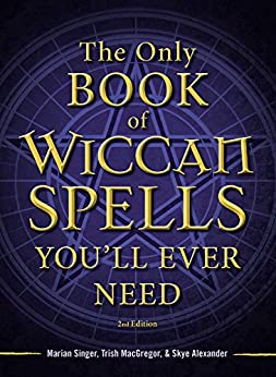 The Only Book of Wiccan Spells You'll Ever Need by [Marian Singer, Trish MacGregor, Skye Alexander]