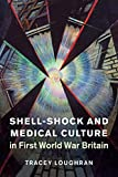 Shell-Shock and Medical Culture in First World War Britain (Studies in the Social and Cultural History of Modern Warfare, Series Number 48)