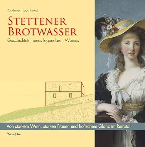 Stettener Brotwasser. Geschichte(n) eines legendären Weines: Von starkem Wein, starken Frauen und höfischem Glanz...