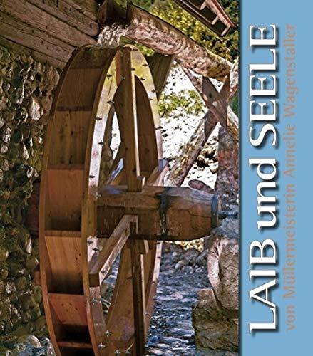 Laib und Seele: von Müllermeisterin Annelie Wagenstaller