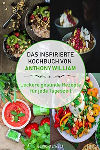 Das inspirierte Rezeptbuch von Anthony William: Leckere gesunde Rezepte für jede Tageszeit