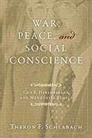 War, Peace, and Social Conscience: Guy F. Hershberger and Mennonite Ethics