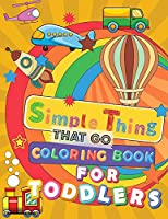 Simple Things That Go Coloring Book For Toddlers: Large And Simple Big Pictures Perfect For Beginners