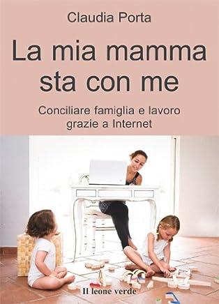 La mia mamma sta con me: conciliare famiglia e lavoro grazie a internet (Il bambino naturale Vol. 26)