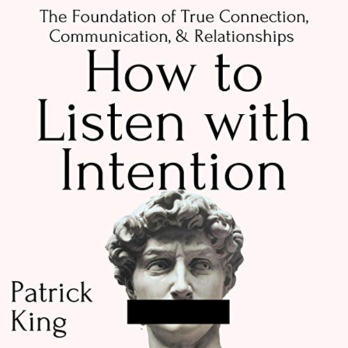 How to Listen with Intention: The Foundation of True Connection, Communication, and Relationships Audiobook By Patrick King cover art