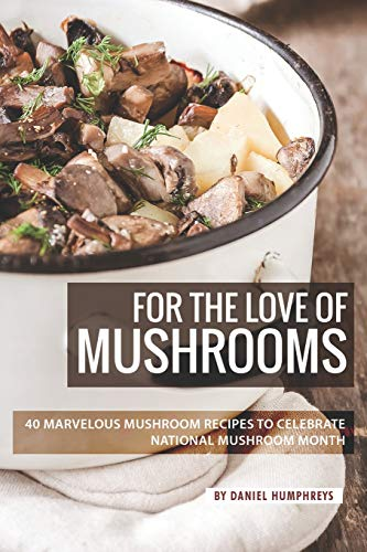 For the Love of Mushrooms: 40 Marvelous Mushroom Recipes to Celebrate National Mushroom Month