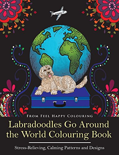 Labradoodles Go Around the World Colouring Book: Fun Labradoodle Coloring Book for Adults and Kids 10+ for Relaxation and Stress-Relief