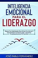 Inteligencia Emocional para el Liderazgo: Mejora Tus Habilidades Para Dirigir A La Gente Y Convertirte En Un Gran Líder - Aumenta Tu Autoconciencia Y El Carisma