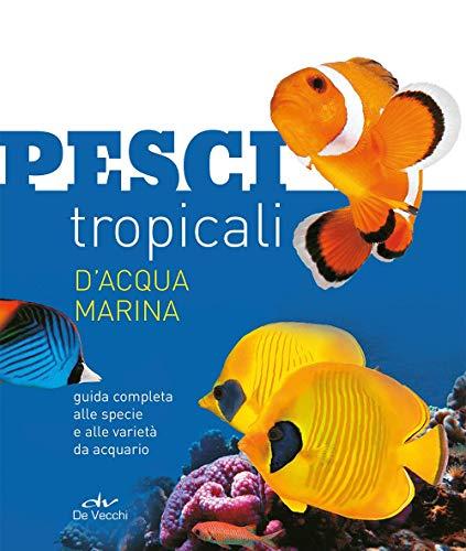 Pesci tropicali d'acqua marina. Guida completa alle specie e alle varietà da acquario. Nuova ediz.