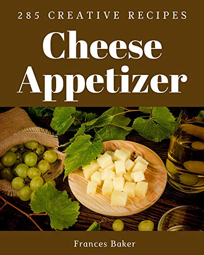 285 Creative Cheese Appetizer Recipes: Happiness is When You Have a Cheese Appetizer Cookbook! (English Edition)
