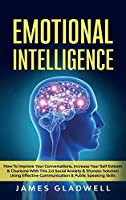 Emotional Intelligence: How To Improve Your Conversations, Increase Your Self Esteem and Charisma With This 2.0 Social Anxiety and Shyness Solution Using Effective Communication and Public Speaking Skills