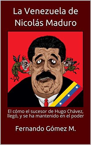 La Venezuela de Nicolás Maduro: El cómo el sucesor de Hugo Chávez, llegó, y se ha mantenido en el poder (Spanish Edition)