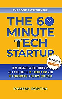 The 60-Minute Tech Startup: How to Start a Tech Company As a Side Hustle in One Hour a Day and Get Customers in Thirty Days (or Less) (The Agile Entrepreneurship Book 2) by [Ramesh Dontha]