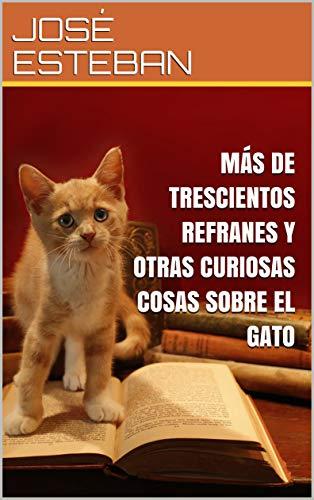 MÁS DE TRESCIENTOS REFRANES Y OTRAS CURIOSAS COSAS SOBRE EL GATO ...