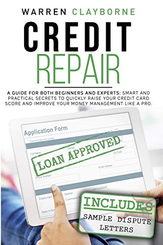 Credit Repair: A Guide For Both Beginners And Experts: Smart And Practical Secrets To Quickly Raise Your Credit Card Score And Improve Your Money Management Like A Pro