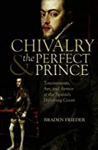 Chivalry and the Perfect Prince: Tournaments, Art, and Armor at the Spanish Habsburg Court