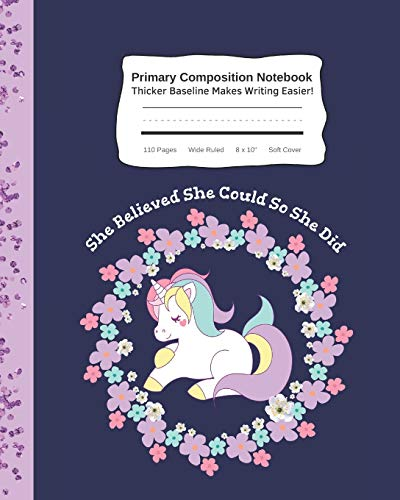 """She Believed She Could So She Did Primary Composition Notebook Thicker Baseline Makes Writing Easier: Cute Unicorn Kid's Practice Tablet Improves ... - 110 Pages Wide Ruled 8 x 10"""" Soft Cover"""