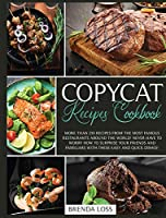 Copycat Recipes Cookbook: More than 250 recipes from the most famous restaurants around the world! Never have to worry how to surprise your friends and familiars with these easy and quick dishes!