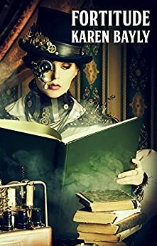 Fortitude: a steampunk novel by [Karen Bayly]