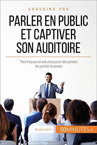 Parler en public et captiver son auditoire: Techniques et astuces pour des prises de parole réussies (Coaching pro t. 2)