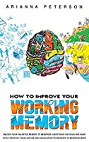 How to Improve Your Working Memory: Unlock Your Unlimited Memory to Memorize Everything You Read and Hear. Apply Creative Visualization and Association Techniques to Memorize More (Learning How to Learn)
