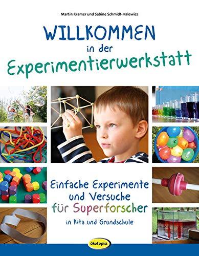 Willkommen in der Experimentierwerkstatt: Einfache Experimente und Versuche für Superforscher in Kita und Grundschule
