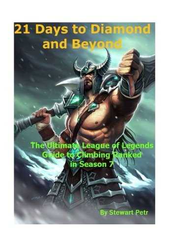 21 Days to Diamond and Beyond: The Ultimate League of Legends Guide to Climbing Ranked in Season 7
