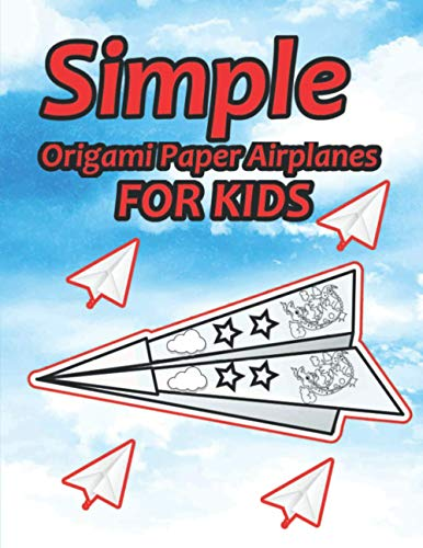 Simple Origami Paper Airplanes for Kids: Paper Airplanes To Fold And Coloring Book Ages 3-5, 6-8, 9-12 (Paper Folding Book) Color, Fold and Fly!
