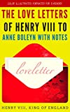 The Love Letters of Henry VIII to Anne Boleyn With Notes: Color Illustrated, Formatted for E-Readers (Unabridged Version) (English Edition)
