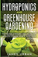 Hydroponics and Greenhouse Gardening: 2 in 1. Gardening Book to Grow Fruit, Herbs and Vegetables All Year Round. A Complete Guide on Building a Greenhouse and Master the Art of Organic Garden